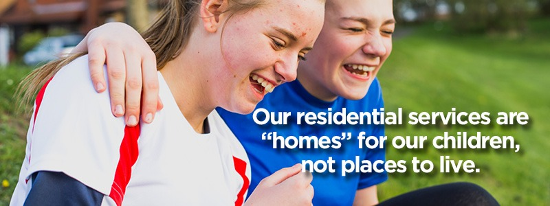 "Residential - Our residential services are ""homes"" for our children, not places to live."